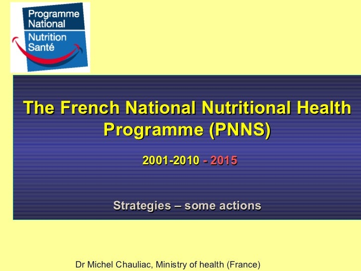 The French National Nutritional Health Programme (PNNS) 2001-2010  - 2015 Strategies – some actions Dr Michel Chauliac, Mi...