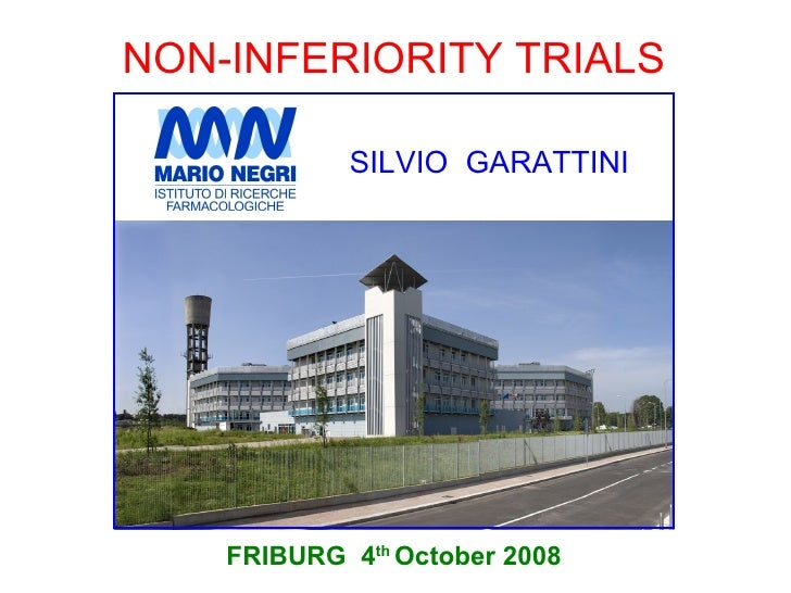 NON-INFERIORITY TRIALS              SILVIO GARATTINI         FRIBURG 4th October 2008