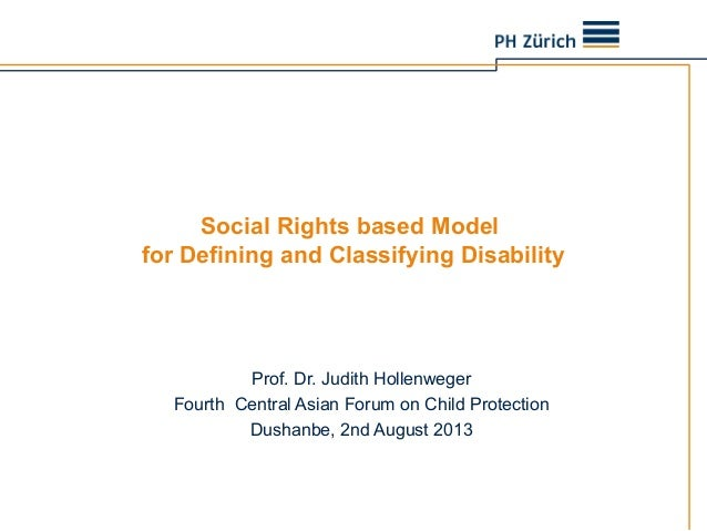 Social Rights based Model for Defining and Classifying Disability Prof. Dr. Judith Hollenweger Fourth Central Asian Forum ...