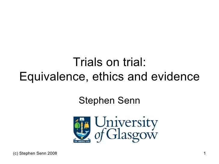 Trials on trial:   Equivalence, ethics and evidence                         Stephen Senn     (c) Stephen Senn 2008        ...