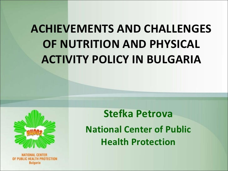 ACHIEVEMENTS AND CHALLENGES OF NUTRITION AND PHYSICAL ACTIVITY POLICY IN BULGARIA Stefka Petrova National Center of Public...