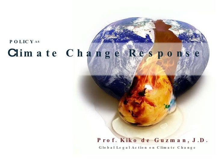 Prof. Kiko de Guzman, J.D. Global Legal Action on Climate Change C limate Change Response POLICY AS