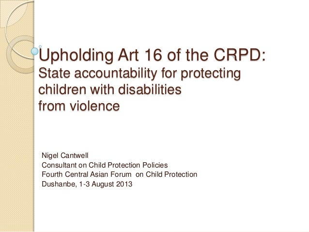 Upholding Art 16 of the CRPD: State accountability for protecting children with disabilities from violence Nigel Cantwell ...