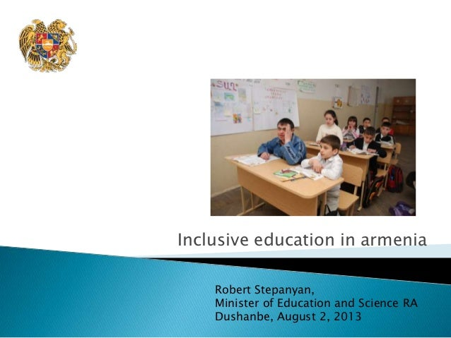 Inclusive education in armenia Robert Stepanyan, Minister of Education and Science RA Dushanbe, August 2, 2013