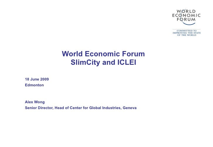 World Economic Forum SlimCity and ICLEI 18 June 2009 Edmonton Alex Wong Senior Director, Head of Center for Global Industr...
