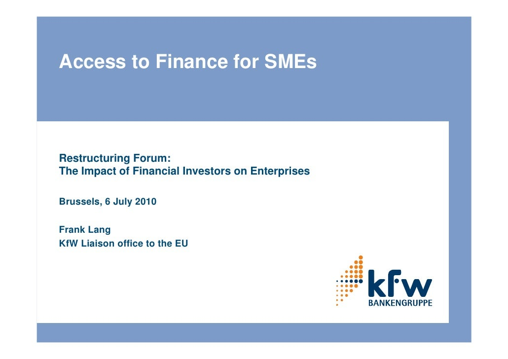 Access to Finance for SMEs    Restructuring Forum: The Impact of Financial Investors on Enterprises  Brussels, 6 July 2010...