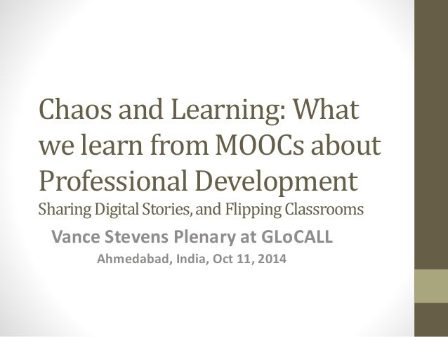 Chaos and Learning: What  we learn from MOOCs about  Professional Development  Sharing Digital Stories, and Flipping Class...