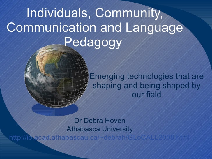 Individuals, Community, Communication and Language Pedagogy  Emerging technologies that are shaping and being shaped by ou...