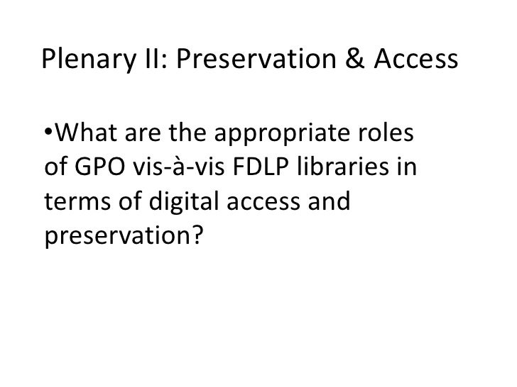 Plenary II: Preservation & Access<br /><ul><li>What are the appropriate roles of GPO vis-à-vis FDLP libraries in terms of ...