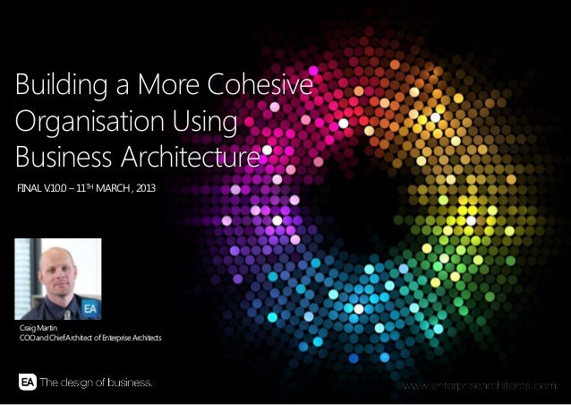 | BUILDING A MORE COHESIVE ORGANISATION USING BUSINESS ARCHITECTUR E | ENTERPRISE ARCHITECTS © 201 31 Building a More Cohe...