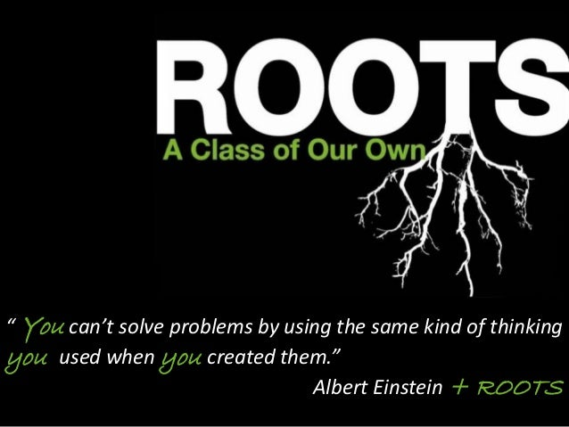 """ You can't solve problems by using the same kind of thinking you used when you created them."" Albert Einstein + ROOTS"