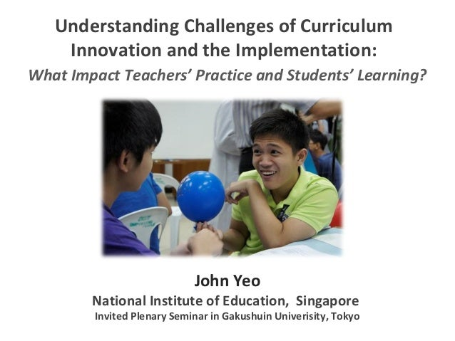 Understanding Challenges of Curriculum Innovation and the Implementation: John Yeo National Institute of Education, Singap...