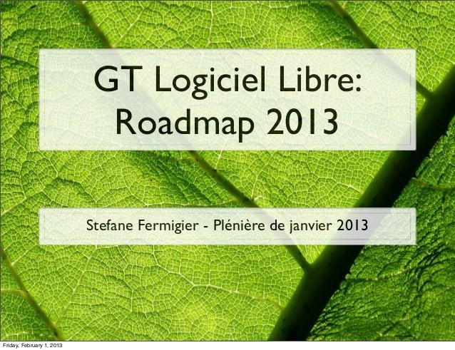 GT Logiciel Libre:                             Roadmap 2013                           Stefane Fermigier - Plénière de janv...