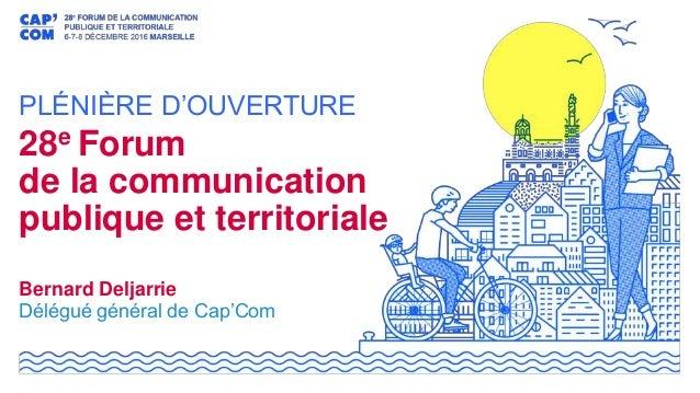PLÉNIÈRE D'OUVERTURE 28e Forum de la communication publique et territoriale Bernard Deljarrie Délégué général de Cap'Com
