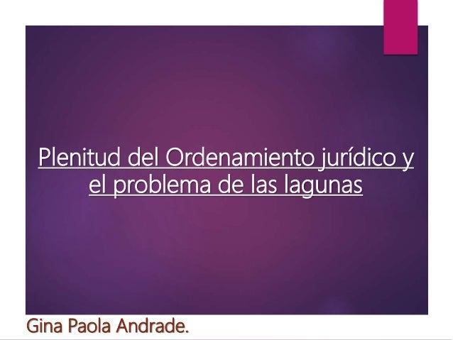 Plenitud del Ordenamiento jurídico y el problema de las lagunas Gina Paola Andrade.