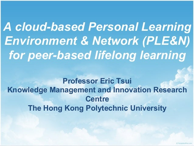 A cloud-based Personal Learning Environment & Network (PLE&N) for peer-based lifelong learning Professor Eric Tsui Knowled...