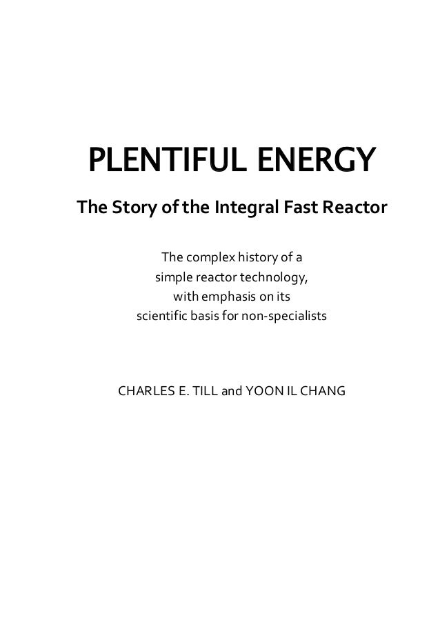 The complex history of a simple reactor technology with emphasis on its scientific bases for non-specialists Plentiful Energy The Story of the Integral Fast Reactor