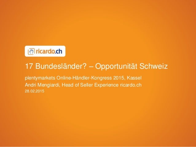 28.02.2015 plentymarkets Online-Händler-Kongress 2015, Kassel Andri Mengiardi, Head of Seller Experience ricardo.ch 17 Bun...