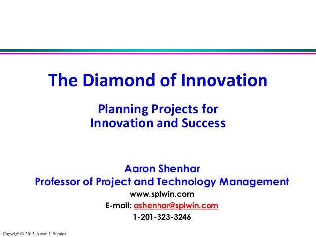 The Diamond of Innovation Planning Projects for Innovation and Success Aaron Shenhar Professor of Project and Technology M...