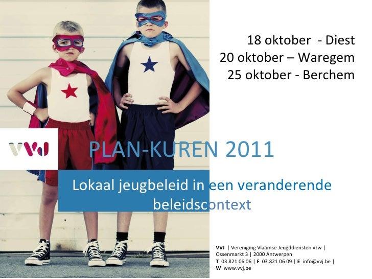 PLAN-KUREN 2011 Lokaal jeugbeleid in  een veranderende  beleidsc ontext 18 oktober  - Diest 20 oktober – Waregem 25 oktobe...