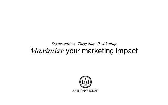 Segmentation - Targeting - Positioning Maximize your marketing impact
