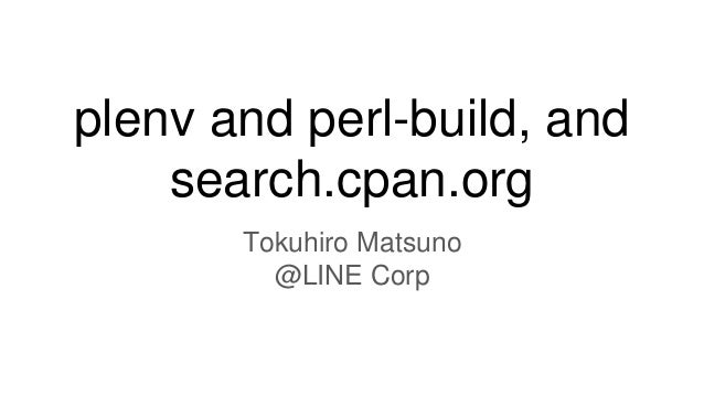 plenv and perl-build, and search.cpan.org Tokuhiro Matsuno @LINE Corp