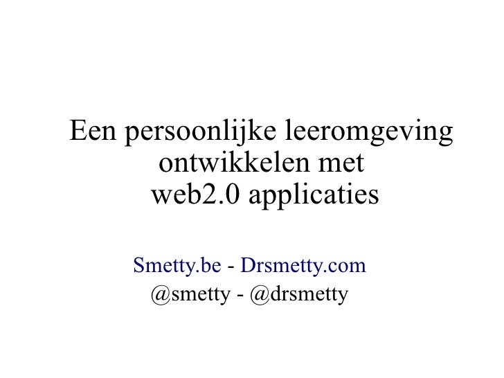 Een persoonlijke leeromgeving       ontwikkelen met       web2.0 applicaties      Smetty.be - Drsmetty.com      @smetty - ...