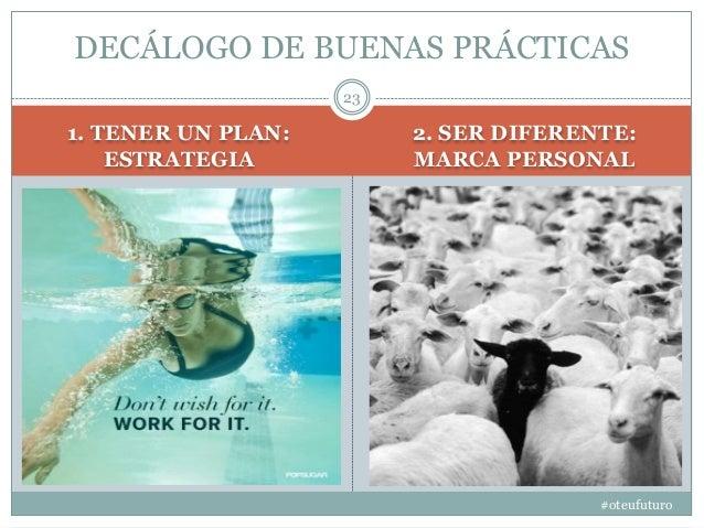 1. TENER UN PLAN: ESTRATEGIA 2. SER DIFERENTE: MARCA PERSONAL #oteufuturo 23 DECÁLOGO DE BUENAS PRÁCTICAS