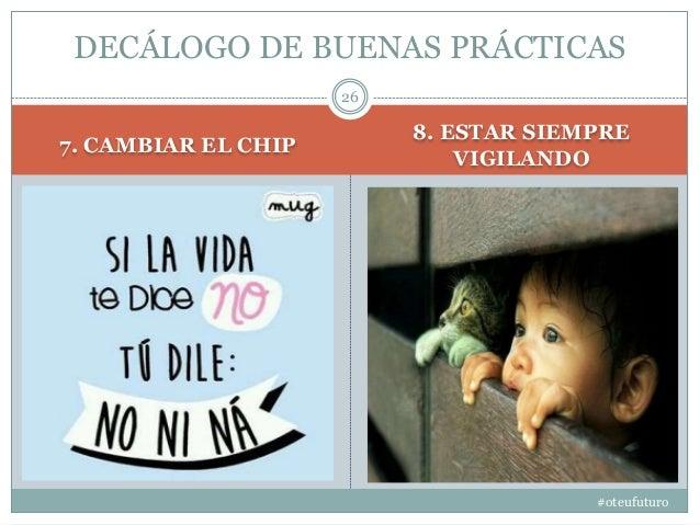 7. CAMBIAR EL CHIP 8. ESTAR SIEMPRE VIGILANDO #oteufuturo 26 DECÁLOGO DE BUENAS PRÁCTICAS