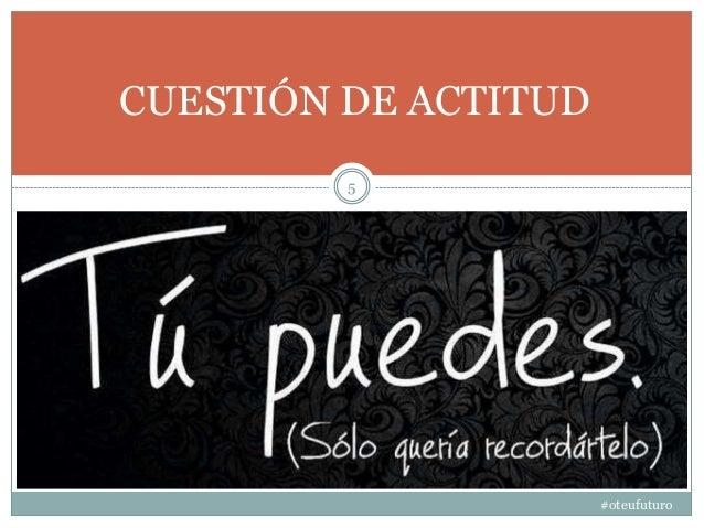 #oteufuturo 5 CUESTIÓN DE ACTITUD