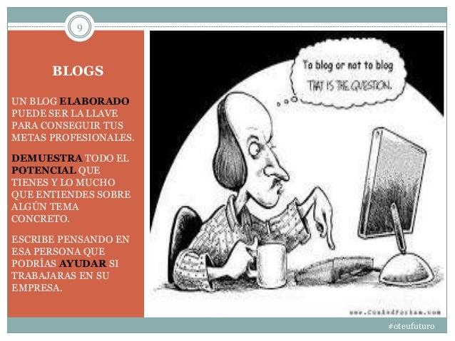 BLOGS #oteufuturo 9 UN BLOG ELABORADO PUEDE SER LA LLAVE PARA CONSEGUIR TUS METAS PROFESIONALES. DEMUESTRA TODO EL POTENCI...