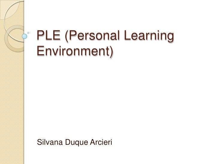 PLE (Personal Learning Environment) <br />Silvana Duque Arcieri<br />