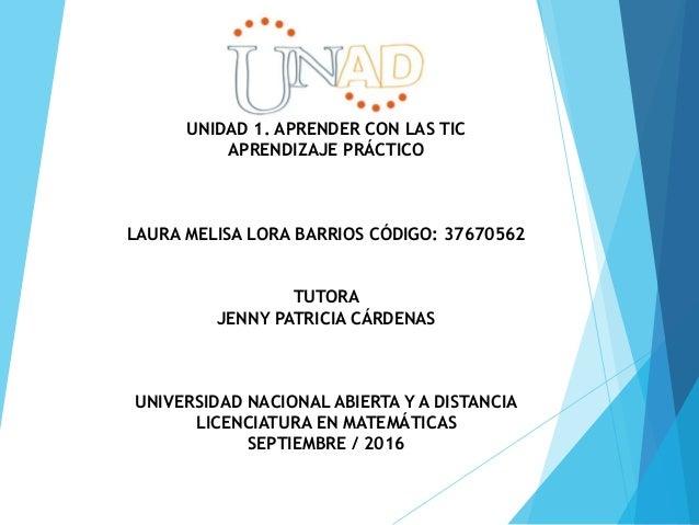 UNIDAD 1. APRENDER CON LAS TIC APRENDIZAJE PRÁCTICO LAURA MELISA LORA BARRIOS CÓDIGO: 37670562 TUTORA JENNY PATRICIA CÁRDE...