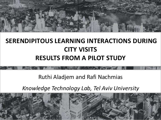 SERENDIPITOUS LEARNING INTERACTIONS DURING CITY VISITS RESULTS FROM A PILOT STUDY Ruthi Aladjem and Rafi Nachmias Knowledg...