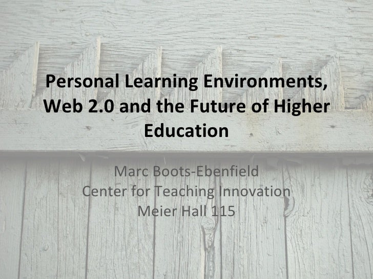 Personal Learning Environments, Web 2.0 and the Future of Higher Education Marc Boots-Ebenfield Center for Teaching Innova...