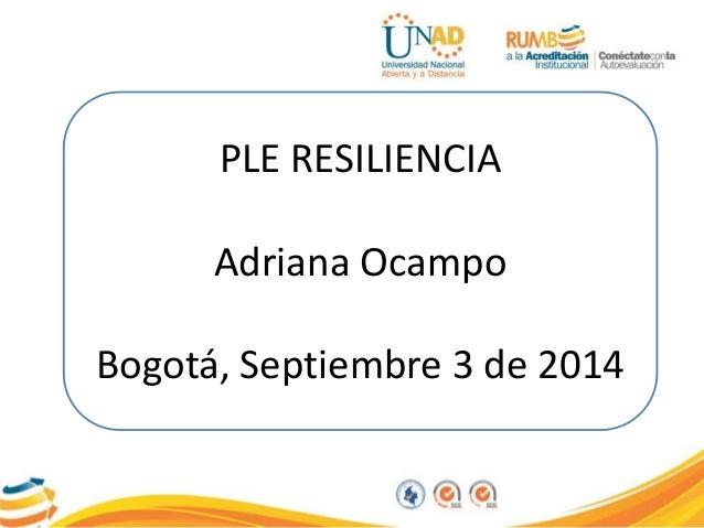 PLE RESILIENCIA  Adriana Ocampo  Bogotá, Septiembre 3 de 2014