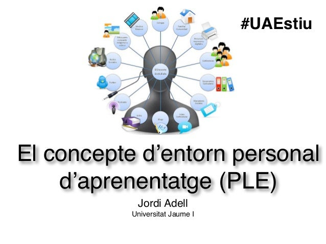 El concepte d'entorn personal d'aprenentatge (PLE) Jordi Adell! Universitat Jaume I #UAEstiu