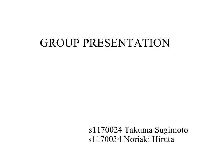 GROUP PRESENTATION s1170024 Takuma Sugimoto s1170034 Noriaki Hiruta