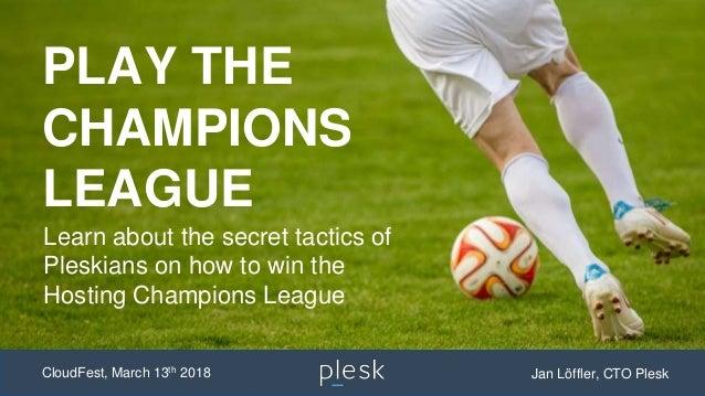 PLAY THE CHAMPIONS LEAGUE CloudFest, March 13th 2018 Jan Löffler, CTO Plesk Learn about the secret tactics of Pleskians on...