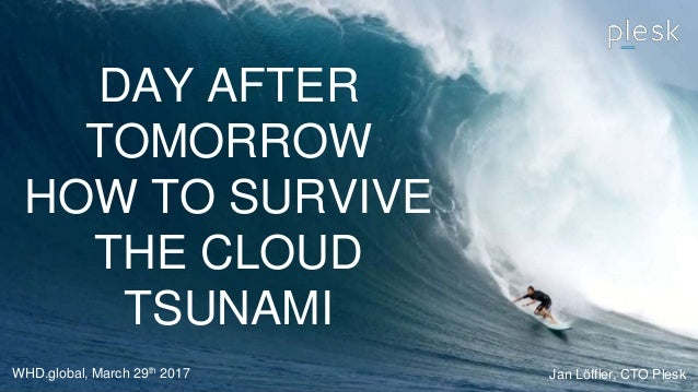DAY AFTER TOMORROW HOW TO SURVIVE THE CLOUD TSUNAMI WHD.global, March 29th 2017 Jan Löffler, CTO Plesk