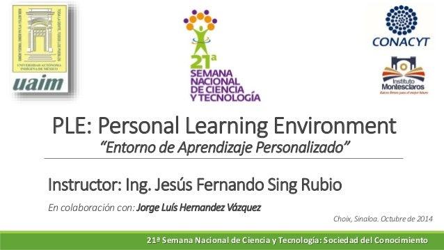 "PLE: Personal Learning Environment ""Entorno de Aprendizaje Personalizado"" Instructor: Ing. Jesús Fernando Sing Rubio En co..."