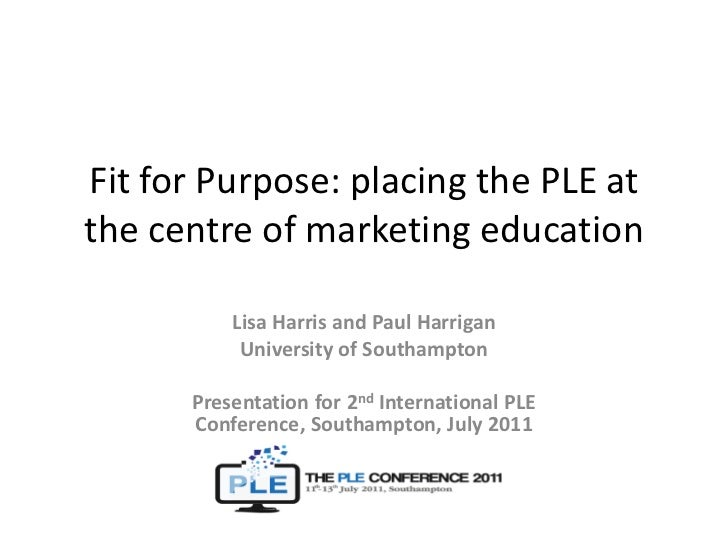 Fit for Purpose: placing the PLE at the centre of marketing education<br />Lisa Harris and Paul Harrigan<br />University o...