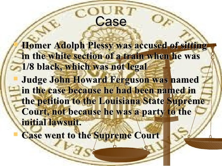 Case <ul><li>Homer Adolph Plessy was accused of sitting in the white section of a train when he was 1/8 black, which was n...