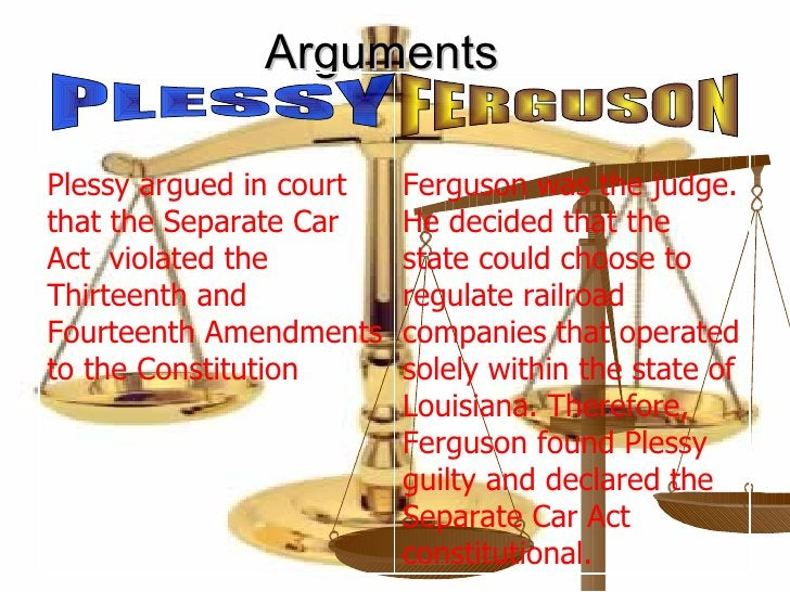 Arguments PLESSY FERGUSON Ferguson was the judge. He decided that the state could choose to regulate railroad companies th...