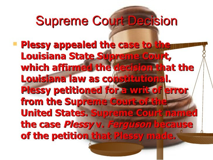 Supreme Court Decision <ul><li>Plessy appealed the case to the Louisiana State Supreme Court, which affirmed the decision ...