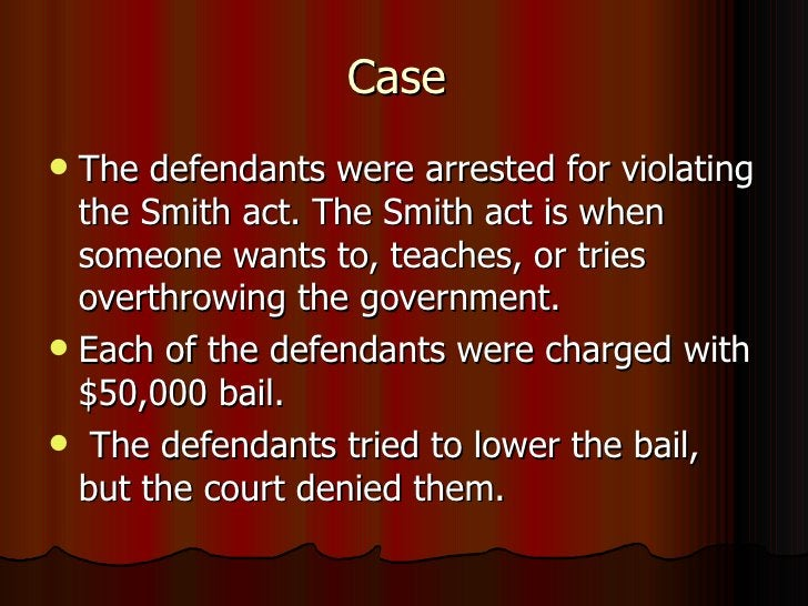 Case  <ul><li>The defendants were arrested for violating the Smith act. The Smith act is when someone wants to, teaches, o...