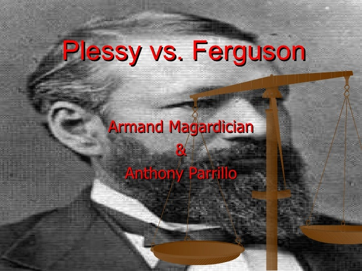 Plessy vs. Ferguson Armand Magardician & Anthony Parrillo
