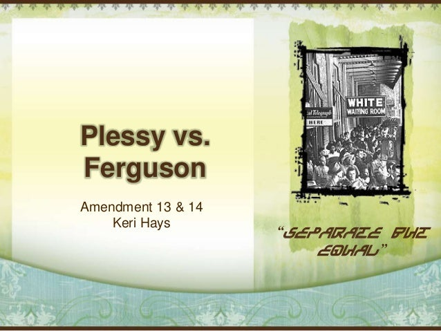 "Plessy vs.FergusonAmendment 13 & 14    Keri Hays                    ""Separate but                        Equal"""