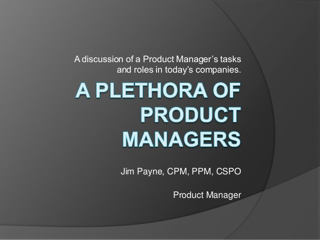A discussion of a Product Manager's tasks  and roles in today's companies.  Jim Payne, CPM, PPM, CSPO  Product Manager