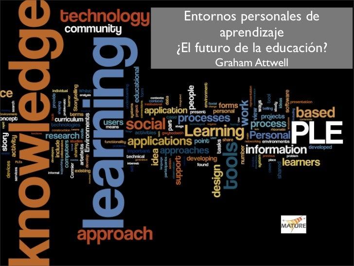 Entornos personales de         aprendizaje ¿El futuro de la educación?       Graham Attwell